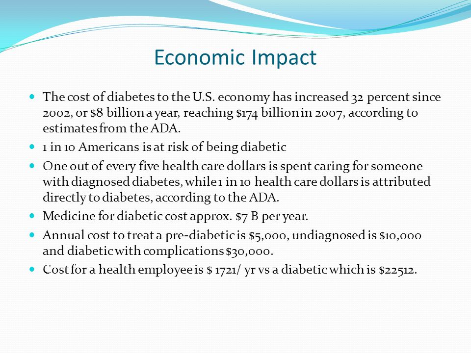 Economic Impact The cost of diabetes to the U.S. economy has increased 32 percent since 2002, or $8 billion a year, reaching $174 billion in 2007, acc