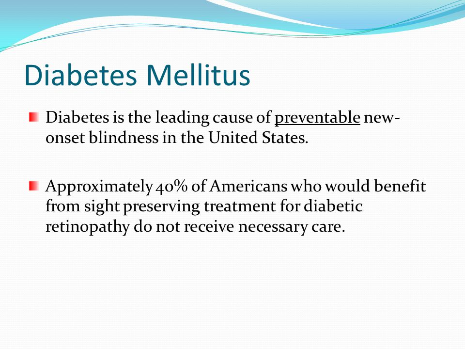 Diabetes Mellitus Diabetes is the leading cause of preventable new- onset blindness in the United States. Approximately 40% of Americans who would ben