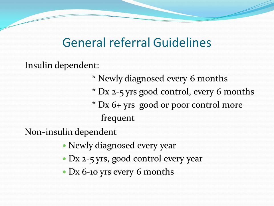 General referral Guidelines Insulin dependent: * Newly diagnosed every 6 months * Dx 2-5 yrs good control, every 6 months * Dx 6+ yrs good or poor con
