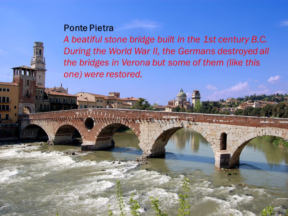 Ponte Pietra A beatiful stone bridge built in the 1st century B.C.