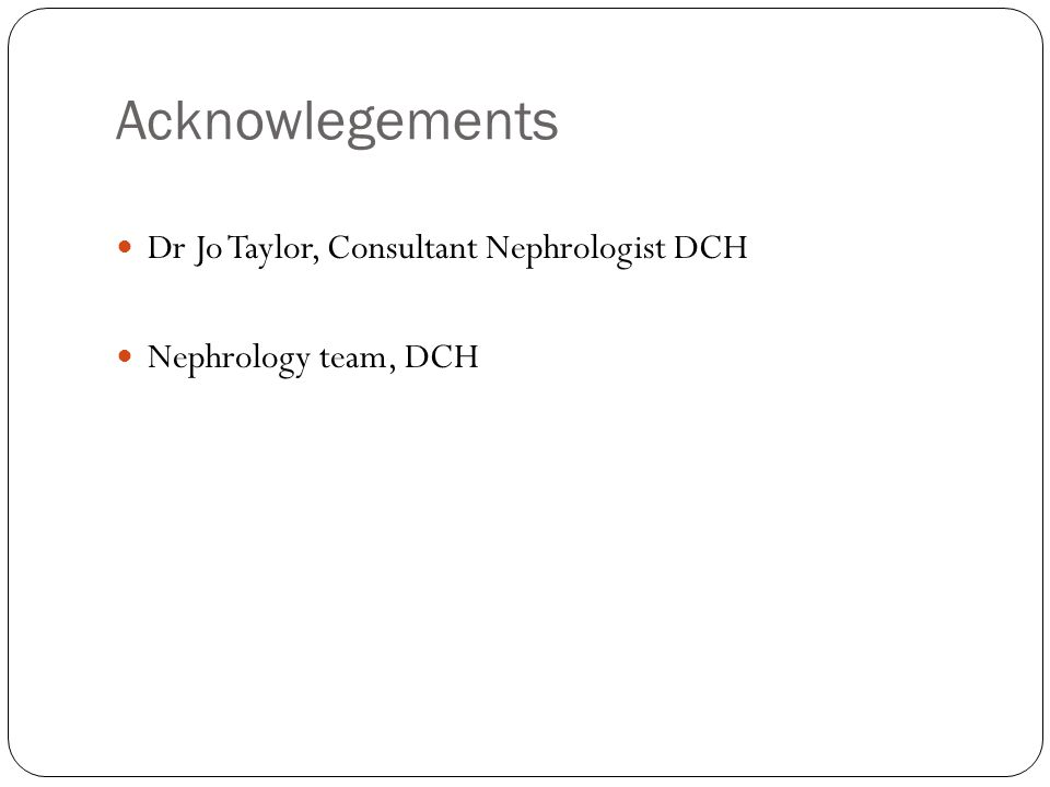 Acknowlegements Dr Jo Taylor, Consultant Nephrologist DCH Nephrology team, DCH