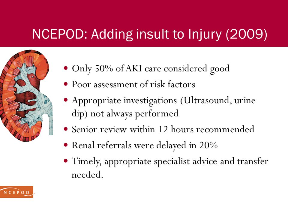 NCEPOD: Adding insult to Injury (2009) Only 50% of AKI care considered good Poor assessment of risk factors Appropriate investigations (Ultrasound, ur