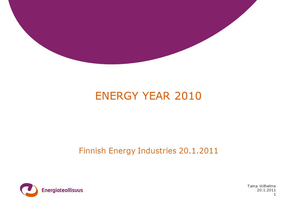 20.1.2011 Taina Wilhelms 1 ENERGY YEAR 2010 Finnish Energy Industries 20.1.2011