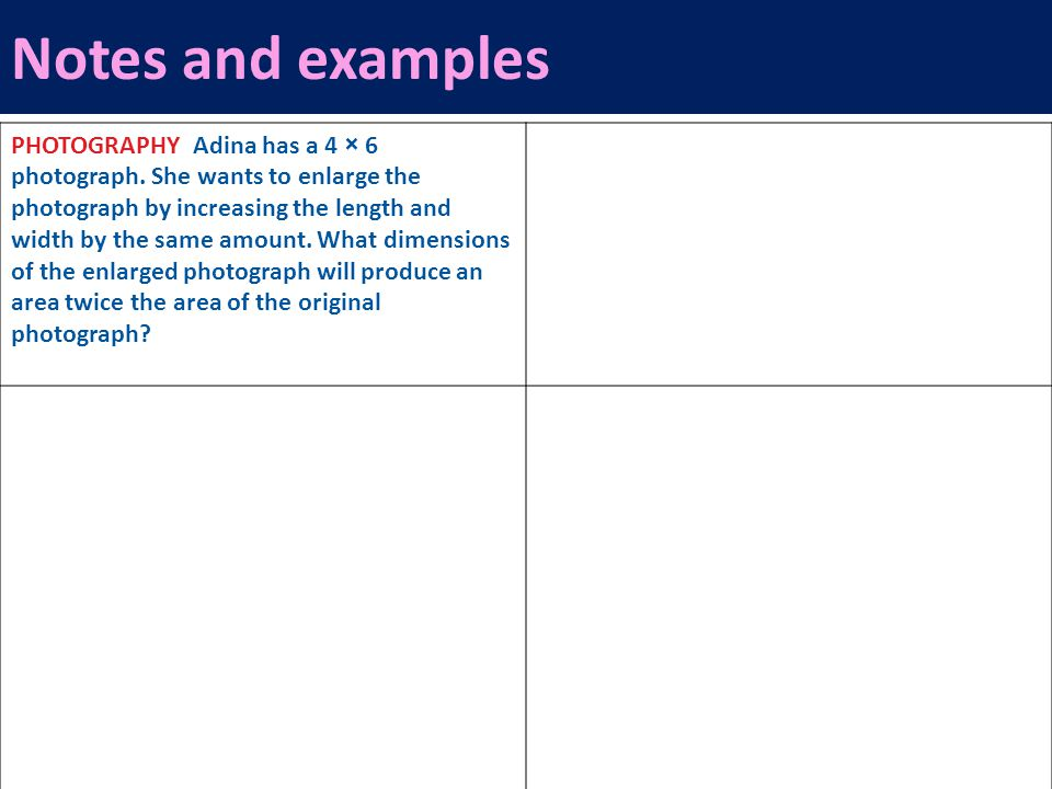 Notes and examples PHOTOGRAPHY Adina has a 4 × 6 photograph. She wants to enlarge the photograph by increasing the length and width by the same amount
