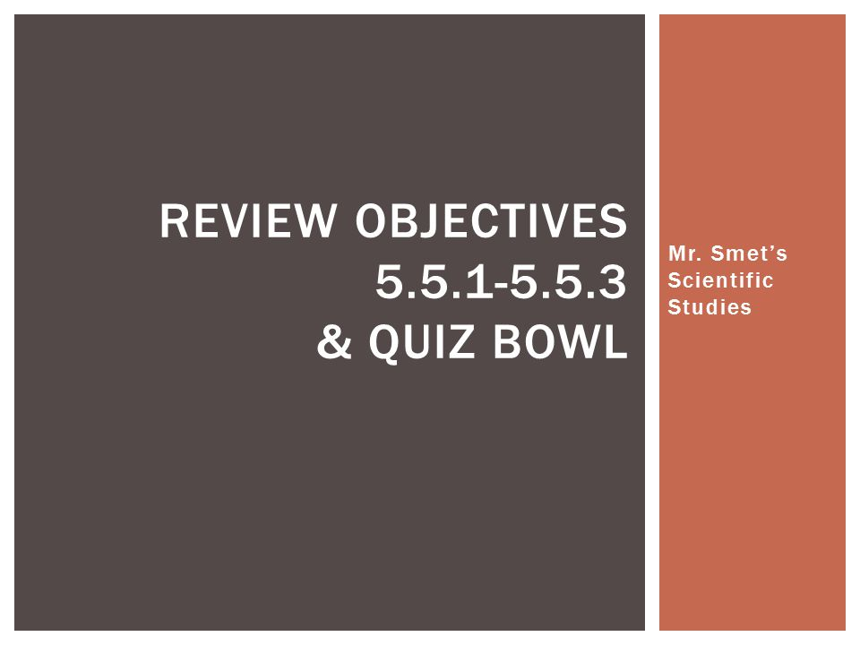 Mr. Smet's Scientific Studies REVIEW OBJECTIVES 5.5.1-5.5.3 & QUIZ BOWL
