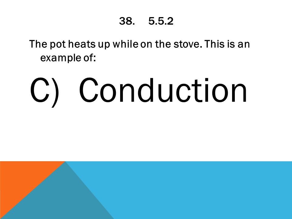 38.5.5.2 The pot heats up while on the stove. This is an example of: C) Conduction