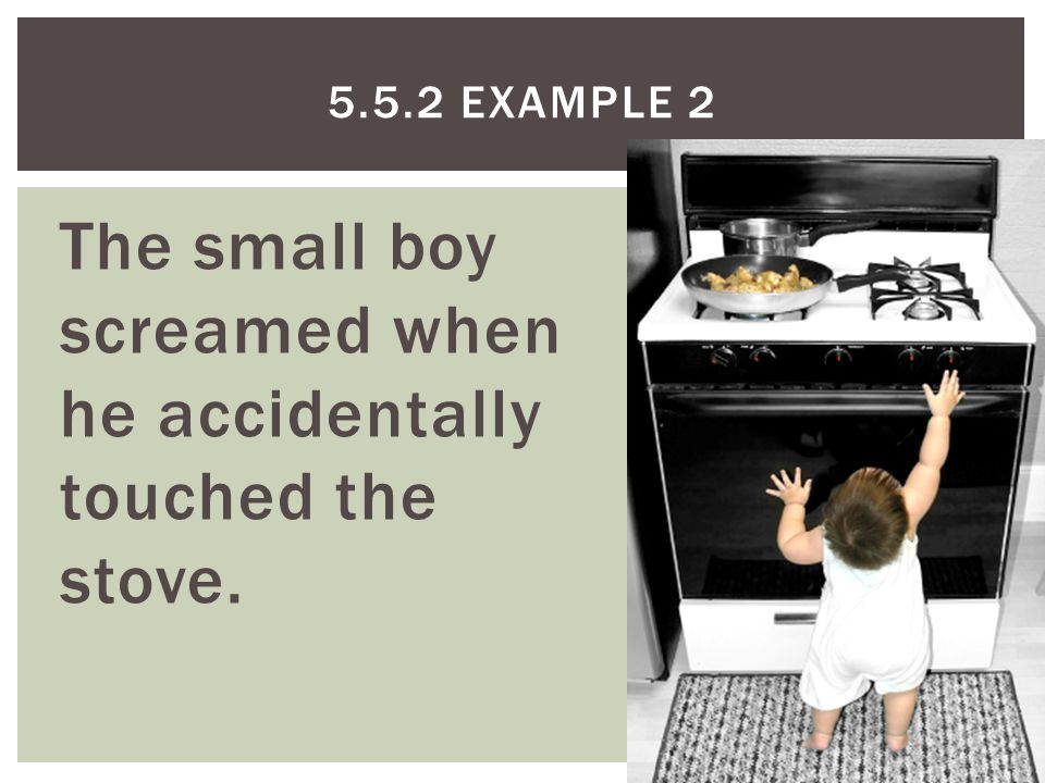 The small boy screamed when he accidentally touched the stove. 5.5.2 EXAMPLE 2