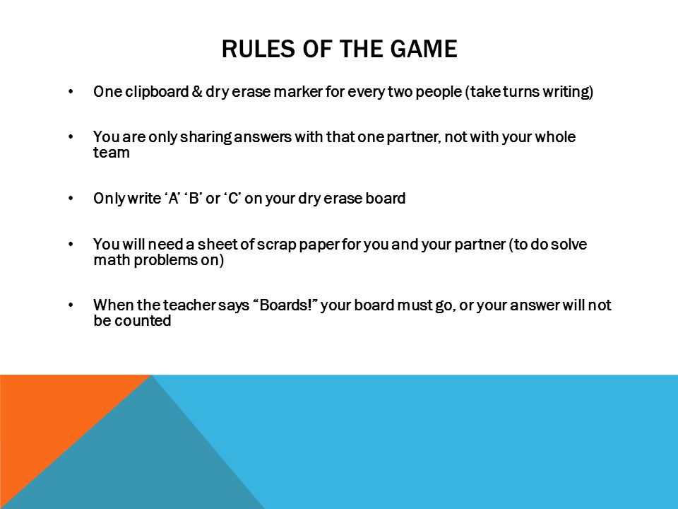 RULES OF THE GAME One clipboard & dry erase marker for every two people (take turns writing) You are only sharing answers with that one partner, not with your whole team Only write 'A' 'B' or 'C' on your dry erase board You will need a sheet of scrap paper for you and your partner (to do solve math problems on) When the teacher says Boards! your board must go, or your answer will not be counted