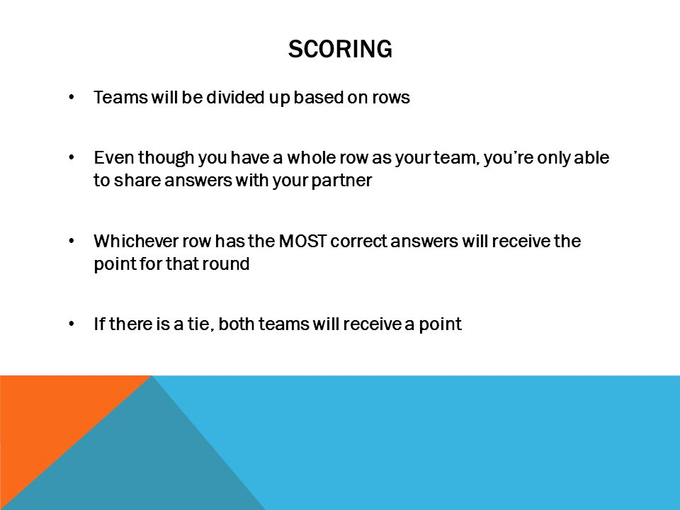 SCORING Teams will be divided up based on rows Even though you have a whole row as your team, you're only able to share answers with your partner Whichever row has the MOST correct answers will receive the point for that round If there is a tie, both teams will receive a point