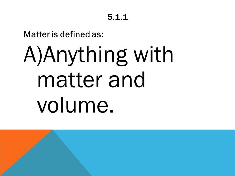5.1.1 Matter is defined as: A)Anything with matter and volume.
