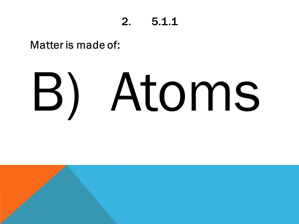 2.5.1.1 Matter is made of: B) Atoms
