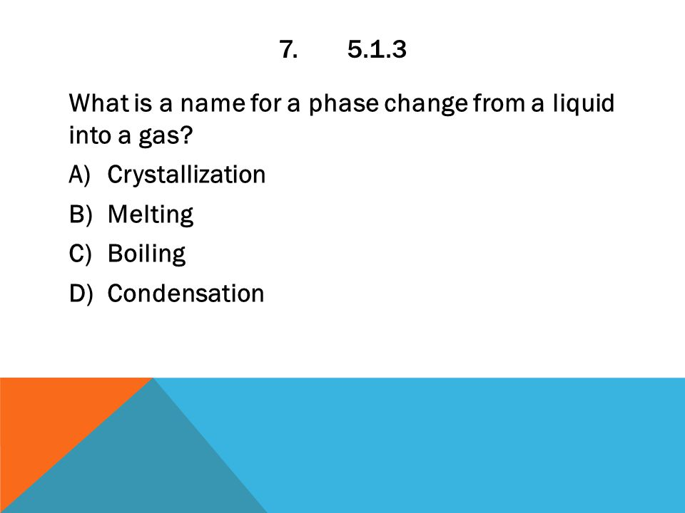 7.5.1.3 What is a name for a phase change from a liquid into a gas.