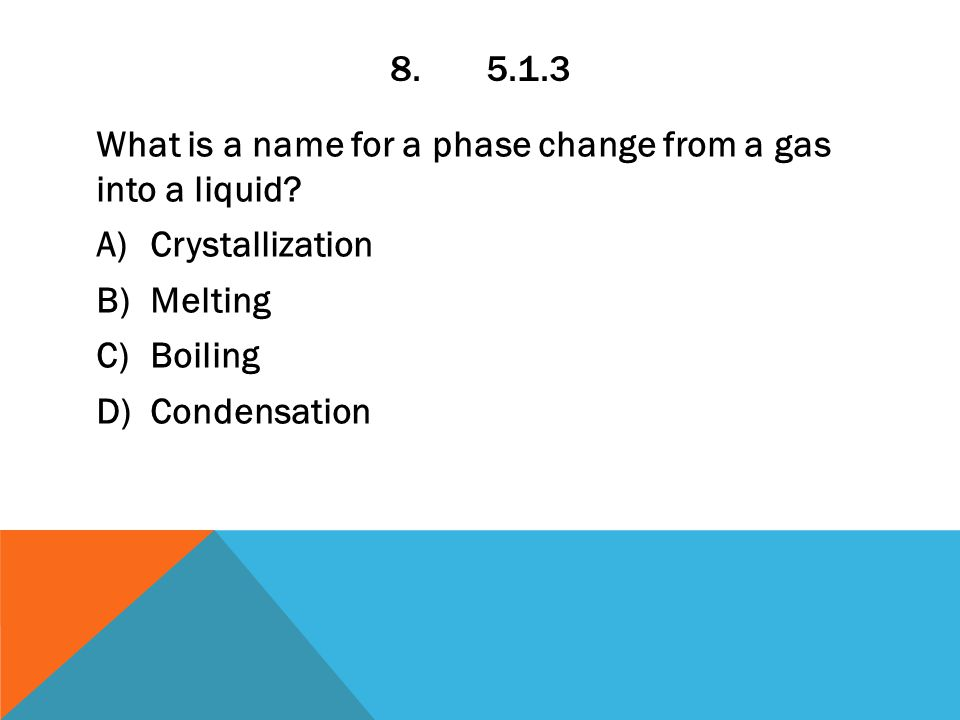 8.5.1.3 What is a name for a phase change from a gas into a liquid.