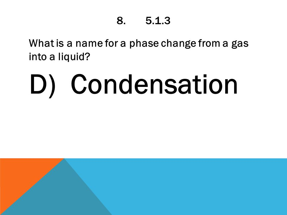 8.5.1.3 What is a name for a phase change from a gas into a liquid D) Condensation