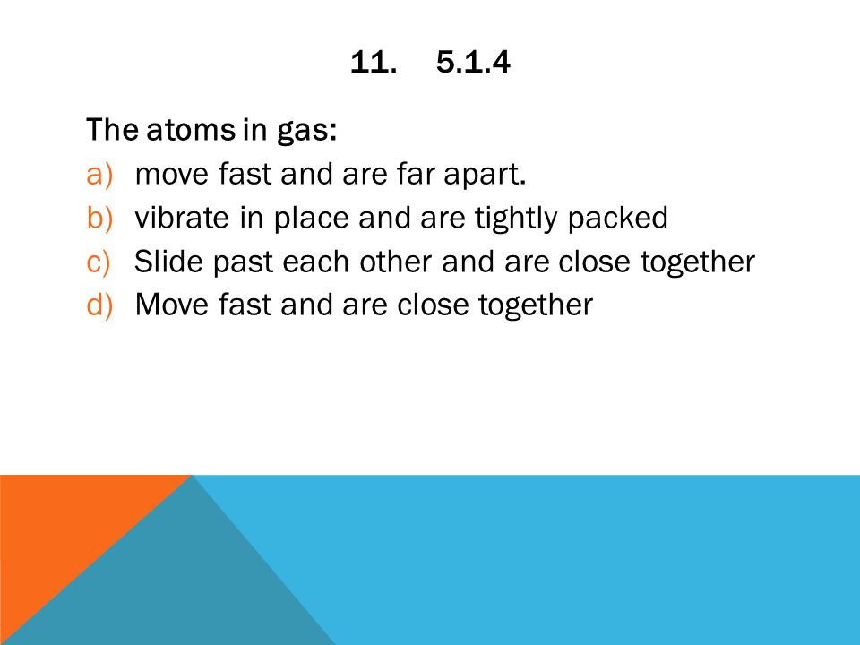 11.5.1.4 The atoms in gas: a)move fast and are far apart.