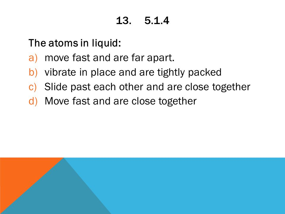 13.5.1.4 The atoms in liquid: a)move fast and are far apart.