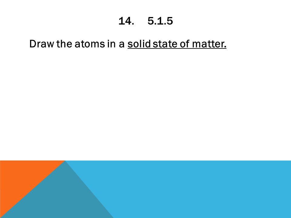 14.5.1.5 Draw the atoms in a solid state of matter.