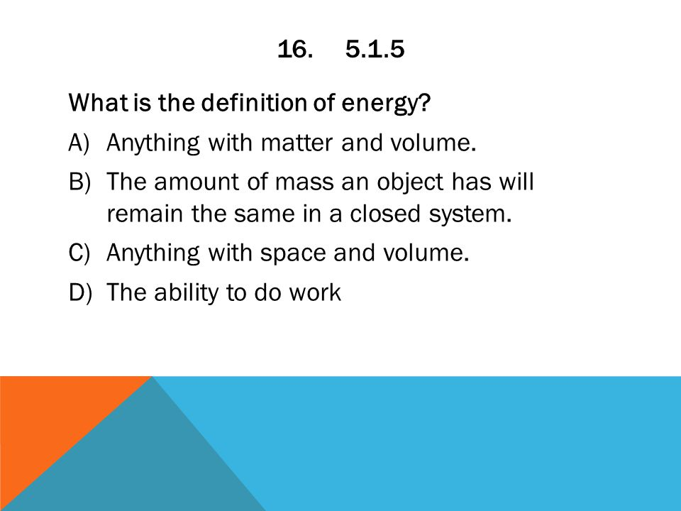 16.5.1.5 What is the definition of energy. A)Anything with matter and volume.