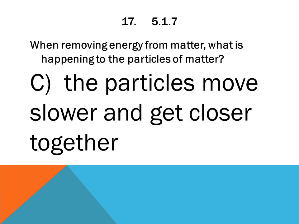17.5.1.7 When removing energy from matter, what is happening to the particles of matter.