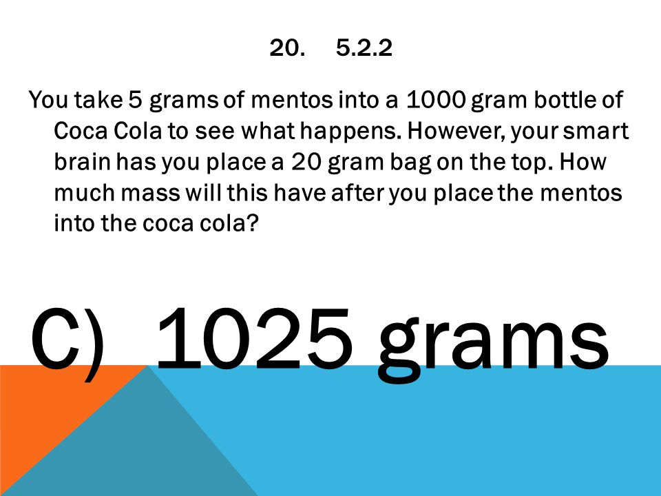 20.5.2.2 You take 5 grams of mentos into a 1000 gram bottle of Coca Cola to see what happens.