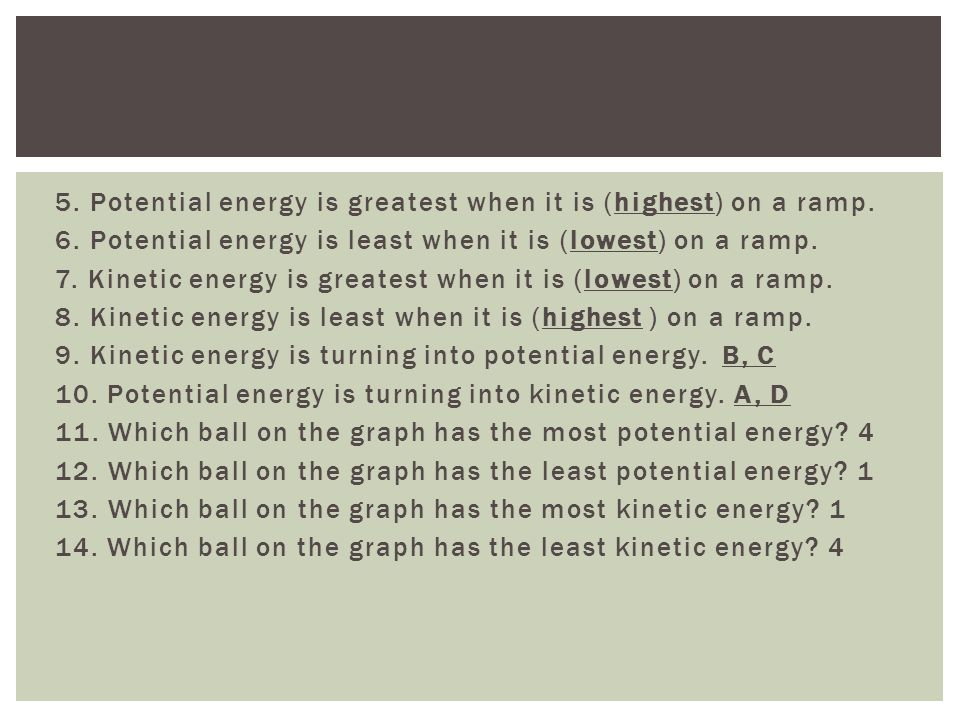 5. Potential energy is greatest when it is (highest) on a ramp.