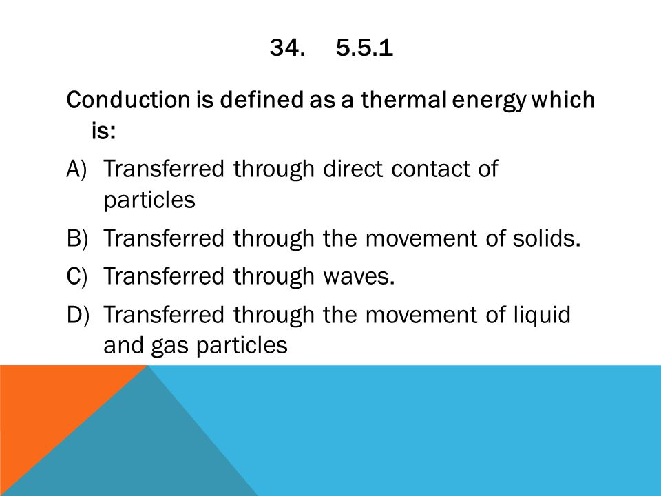 34.5.5.1 Conduction is defined as a thermal energy which is: A)Transferred through direct contact of particles B)Transferred through the movement of solids.