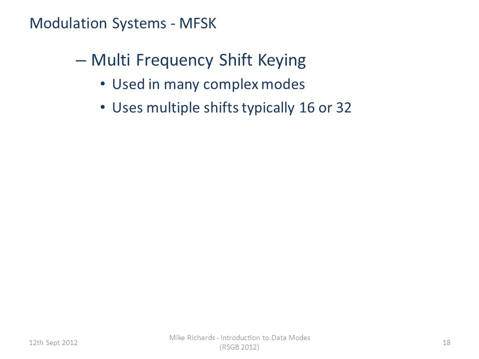 Simple Modulation Systems - FSK 6th Sept 2012 Mike Richards - Introduction to Data Modes (RSGB 2012) 17 Frequency Shift Keying (FSK) +170Hz Carrier Fr