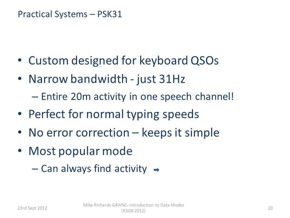 Simple Modulation Systems - PSK 6th Sept 2012 Mike Richards - Introduction to Data Modes (RSGB 2012) 19 Phase Shift Keying (PSK) 0 180 Carrier Phase Original Data 0 1 In PSK31 a logic 0 causes a phase reversal