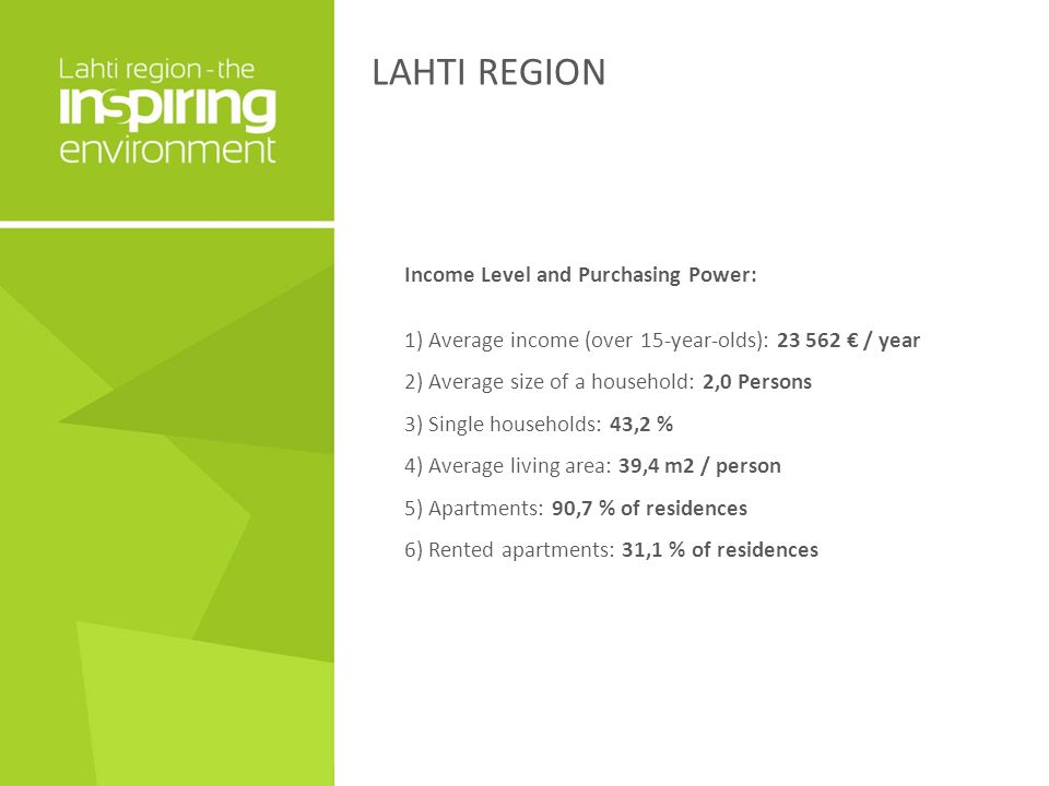 LAHTI REGION Income Level and Purchasing Power: 1) Average income (over 15-year-olds): 23 562 € / year 2) Average size of a household: 2,0 Persons 3) Single households: 43,2 % 4) Average living area: 39,4 m2 / person 5) Apartments: 90,7 % of residences 6) Rented apartments: 31,1 % of residences