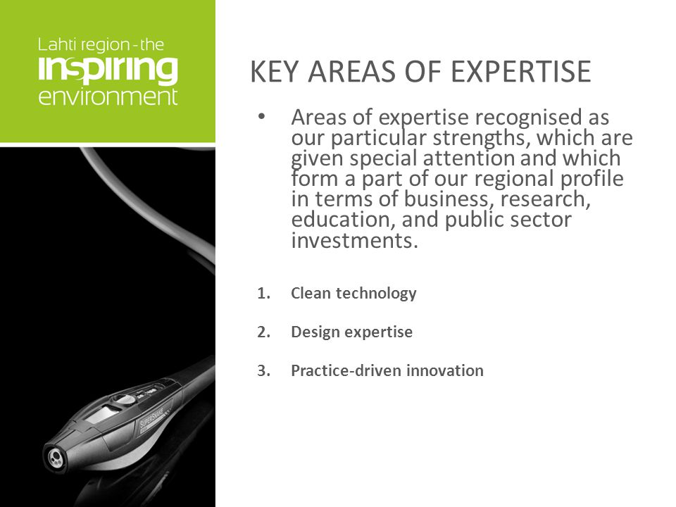 KEY AREAS OF EXPERTISE Areas of expertise recognised as our particular strengths, which are given special attention and which form a part of our regional profile in terms of business, research, education, and public sector investments.