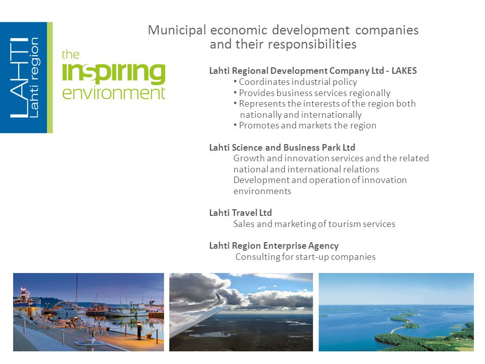 Municipal economic development companies and their responsibilities Lahti Regional Development Company Ltd - LAKES Coordinates industrial policy Provides business services regionally Represents the interests of the region both nationally and internationally Promotes and markets the region Lahti Science and Business Park Ltd Growth and innovation services and the related national and international relations Development and operation of innovation environments Lahti Travel Ltd Sales and marketing of tourism services Lahti Region Enterprise Agency Consulting for start-up companies