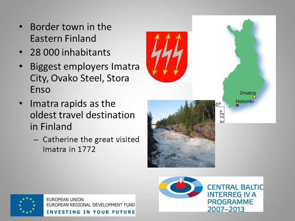 Border town in the Eastern Finland 28 000 inhabitants Biggest employers Imatra City, Ovako Steel, Stora Enso Imatra rapids as the oldest travel destination in Finland – Catherine the great visited Imatra in 1772