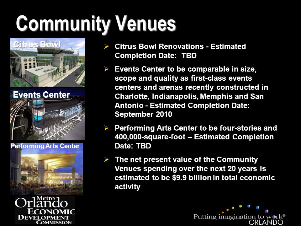 Citrus Bowl Community Venues Events Center Performing Arts Center  Citrus Bowl Renovations - Estimated Completion Date: TBD  Events Center to be comparable in size, scope and quality as first-class events centers and arenas recently constructed in Charlotte, Indianapolis, Memphis and San Antonio - Estimated Completion Date: September 2010  Performing Arts Center to be four-stories and 400,000-square-foot – Estimated Completion Date: TBD  The net present value of the Community Venues spending over the next 20 years is estimated to be $9.9 billion in total economic activity