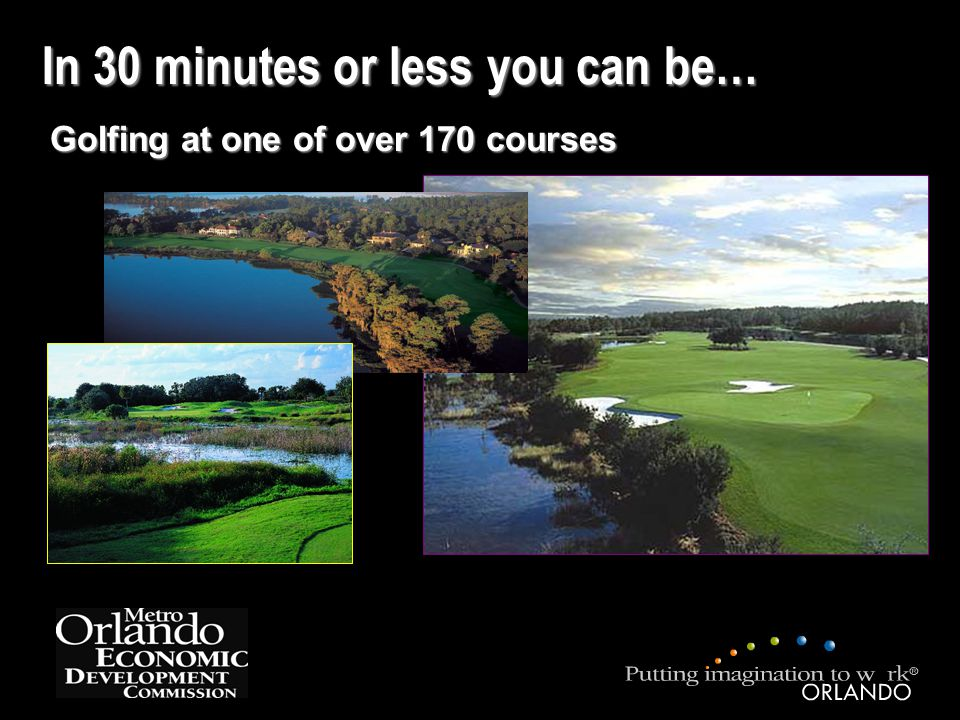 In 30 minutes or less you can be… Golfing at one of over 170 courses