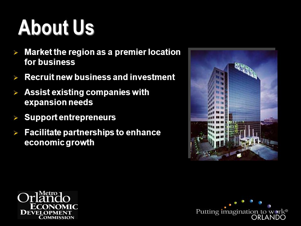  Market the region as a premier location for business  Recruit new business and investment  Assist existing companies with expansion needs  Support entrepreneurs  Facilitate partnerships to enhance economic growth About Us
