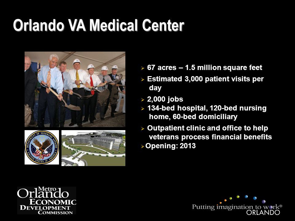 Orlando VA Medical Center  67 acres – 1.5 million square feet  Estimated 3,000 patient visits per day  2,000 jobs  134-bed hospital, 120-bed nursing home, 60-bed domiciliary  Outpatient clinic and office to help veterans process financial benefits  Opening: 2013