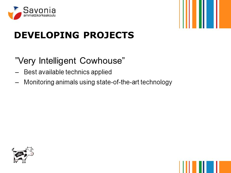 DEVELOPING PROJECTS Very Intelligent Cowhouse –Best available technics applied –Monitoring animals using state-of-the-art technology