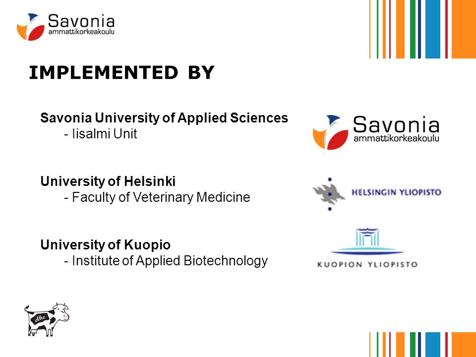 IMPLEMENTED BY Savonia University of Applied Sciences - Iisalmi Unit University of Helsinki - Faculty of Veterinary Medicine University of Kuopio - Institute of Applied Biotechnology