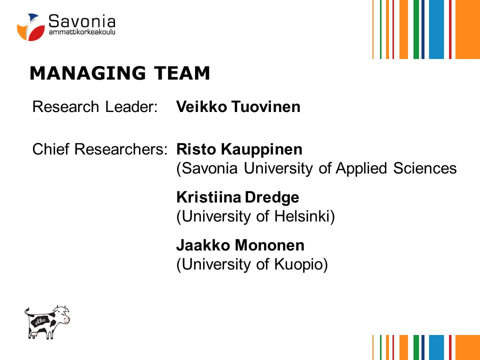 MANAGING TEAM Research Leader:Veikko Tuovinen Chief Researchers:Risto Kauppinen (Savonia University of Applied Sciences Kristiina Dredge (University of Helsinki) Jaakko Mononen (University of Kuopio)
