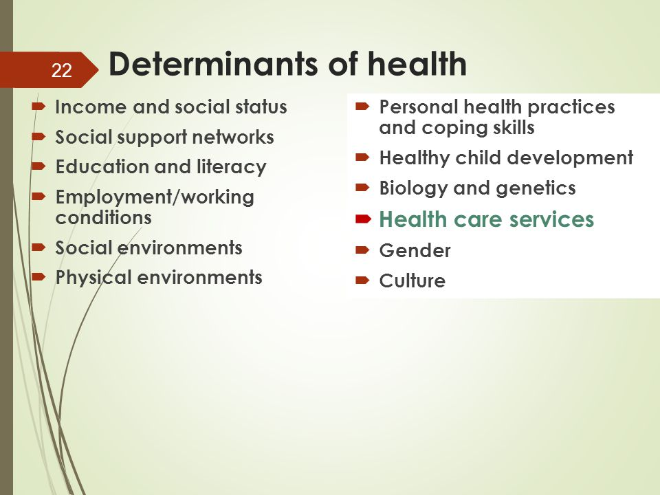 Determinants of health  Income and social status  Social support networks  Education and literacy  Employment/working conditions  Social environments  Physical environments  Personal health practices and coping skills  Healthy child development  Biology and genetics  Health care services  Gender  Culture 22
