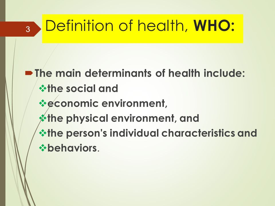 Definition of health, WHO:  The main determinants of health include:  the social and  economic environment,  the physical environment, and  the person s individual characteristics and  behaviors.