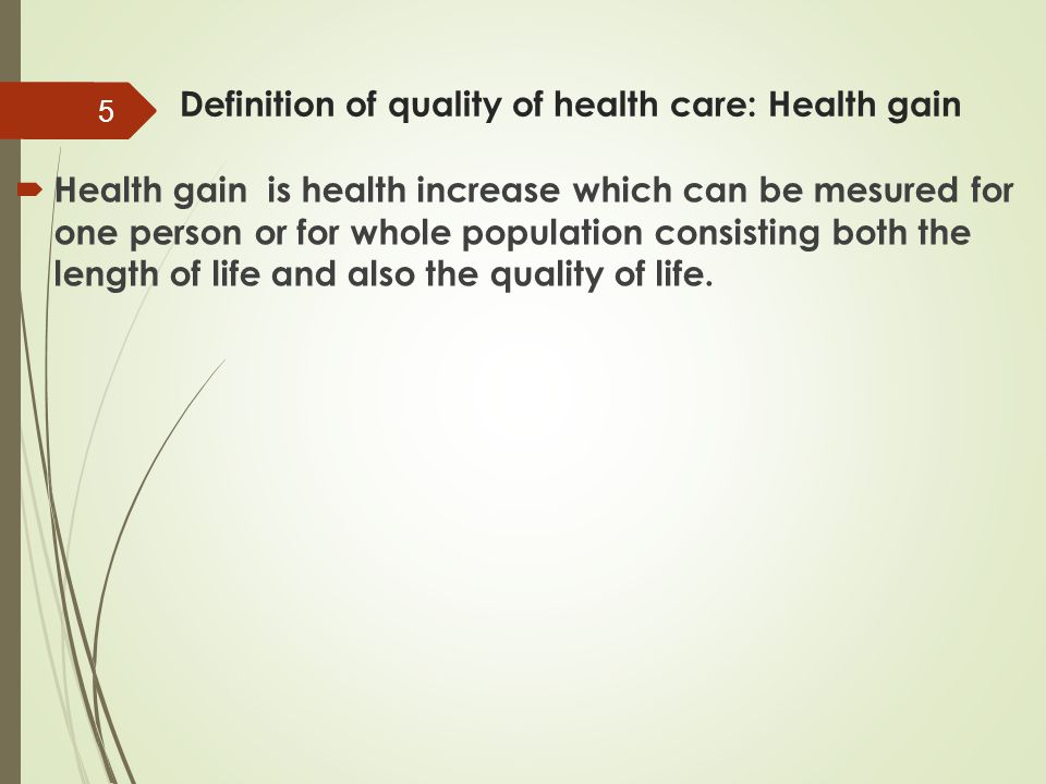 Definition of quality of health care: Health gain  Health gain is health increase which can be mesured for one person or for whole population consist