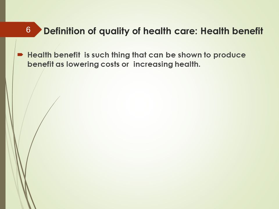 Definition of quality of health care: Health benefit  Health benefit is such thing that can be shown to produce benefit as lowering costs or increasi