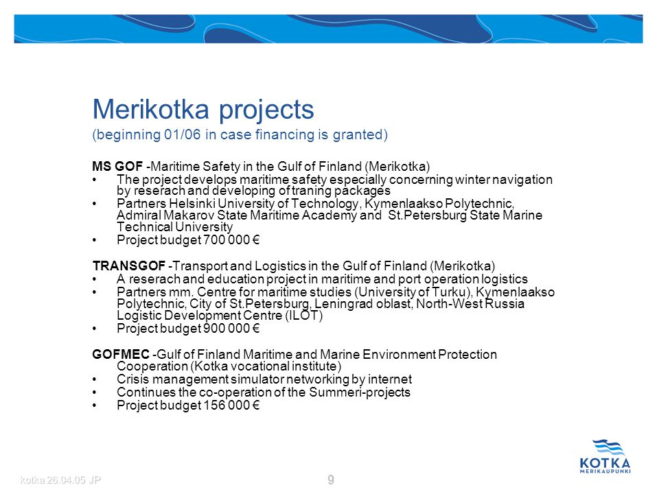 kotka 26.04.05 JP 9 Merikotka projects (beginning 01/06 in case financing is granted) MS GOF -Maritime Safety in the Gulf of Finland (Merikotka) The project develops maritime safety especially concerning winter navigation by reserach and developing of traning packages Partners Helsinki University of Technology, Kymenlaakso Polytechnic, Admiral Makarov State Maritime Academy and St.Petersburg State Marine Technical University Project budget 700 000 € TRANSGOF -Transport and Logistics in the Gulf of Finland (Merikotka) A reserach and education project in maritime and port operation logistics Partners mm.