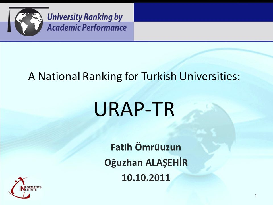 A National Ranking for Turkish Universities: URAP-TR Fatih Ömrüuzun Oğuzhan ALAŞEHİR 10.10.2011 1