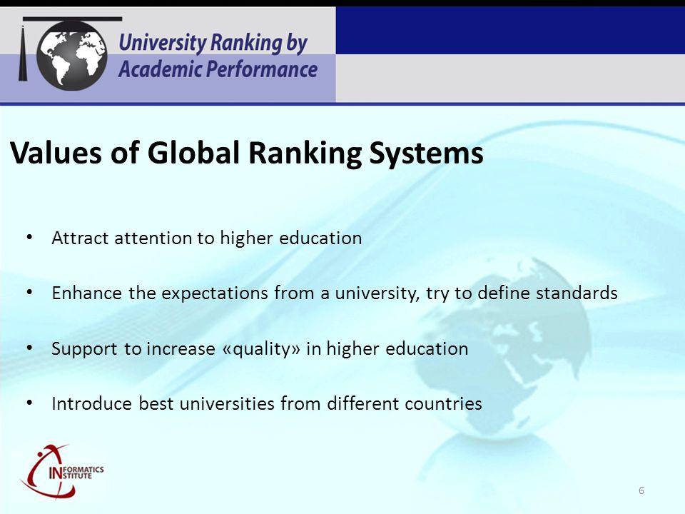 Values of Global Ranking Systems Attract attention to higher education Enhance the expectations from a university, try to define standards Support to increase «quality» in higher education Introduce best universities from different countries 6