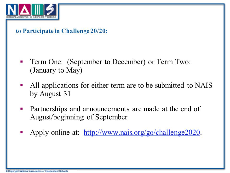 to Participate in Challenge 20/20:  Term One: (September to December) or Term Two: (January to May)  All applications for either term are to be submitted to NAIS by August 31  Partnerships and announcements are made at the end of August/beginning of September  Apply online at: http://www.nais.org/go/challenge2020.http://www.nais.org/go/challenge2020