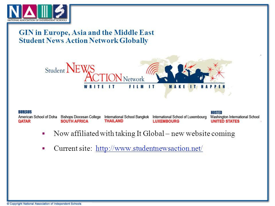 GIN in Europe, Asia and the Middle East Student News Action Network Globally  Now affiliated with taking It Global – new website coming  Current site: http://www.studentnewsaction.net/http://www.studentnewsaction.net/
