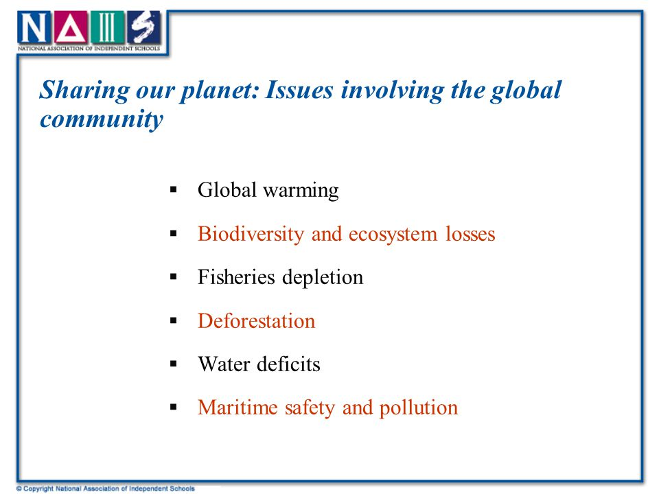 Sharing our planet: Issues involving the global community  Global warming  Biodiversity and ecosystem losses  Fisheries depletion  Deforestation  Water deficits  Maritime safety and pollution