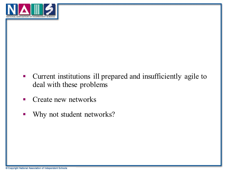  Current institutions ill prepared and insufficiently agile to deal with these problems  Create new networks  Why not student networks
